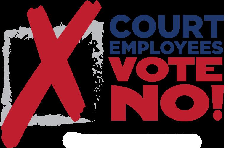 Court Employees Vote No!